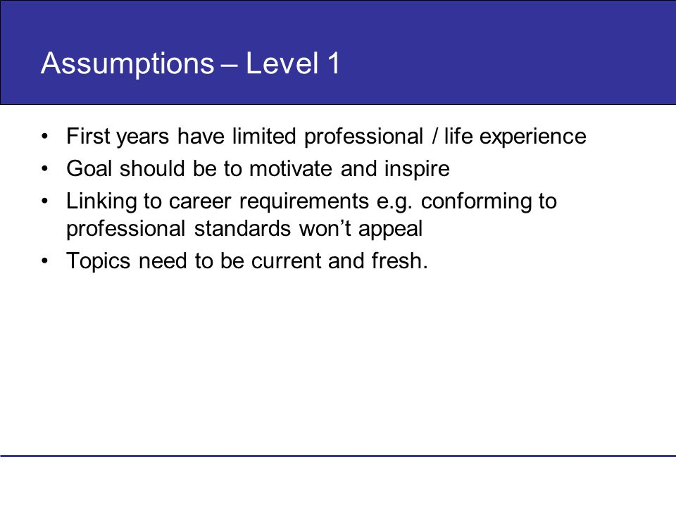 Assumptions – Level 1 First years have limited professional / life experience Goal should be to motivate and inspire Linking to career requirements e.