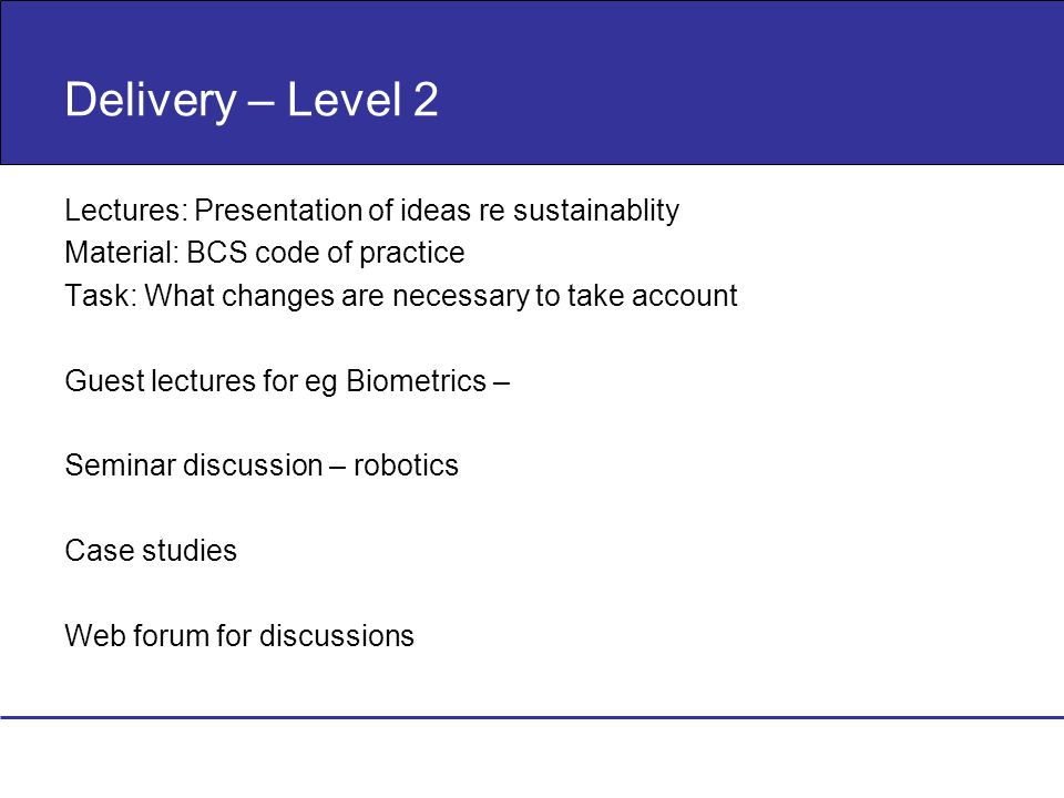 Delivery – Level 2 Lectures: Presentation of ideas re sustainablity Material: BCS code of practice Task: What changes are necessary to take account Gu