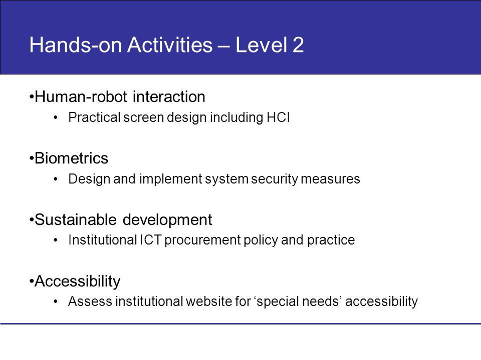 Hands-on Activities – Level 2 Human-robot interaction Practical screen design including HCI Biometrics Design and implement system security measures S