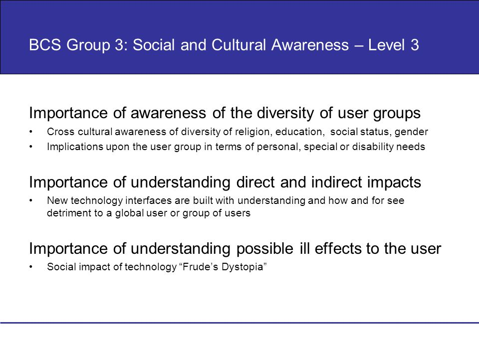 BCS Group 3: Social and Cultural Awareness – Level 3 Importance of awareness of the diversity of user groups Cross cultural awareness of diversity of