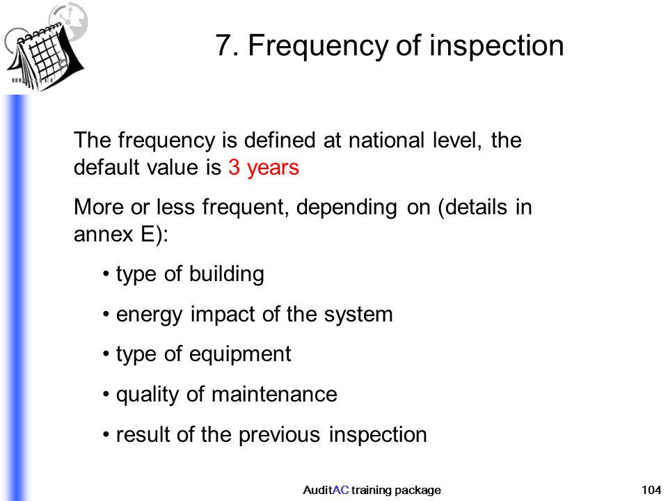 AuditAC training package104 7. Frequency of inspection The frequency is defined at national level, the default value is 3 years More or less frequent,
