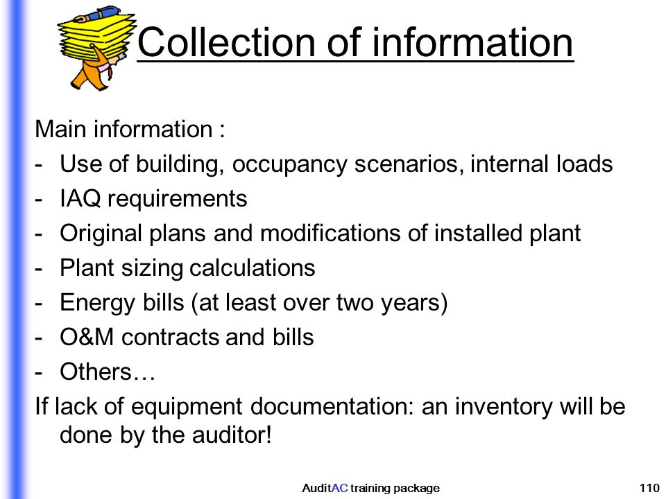 AuditAC training package110 Collection of information Main information : -Use of building, occupancy scenarios, internal loads -IAQ requirements -Orig