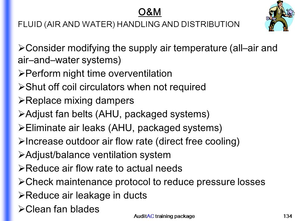 AuditAC training package134 O&M FLUID (AIR AND WATER) HANDLING AND DISTRIBUTION Consider modifying the supply air temperature (all–air and air–and–wat