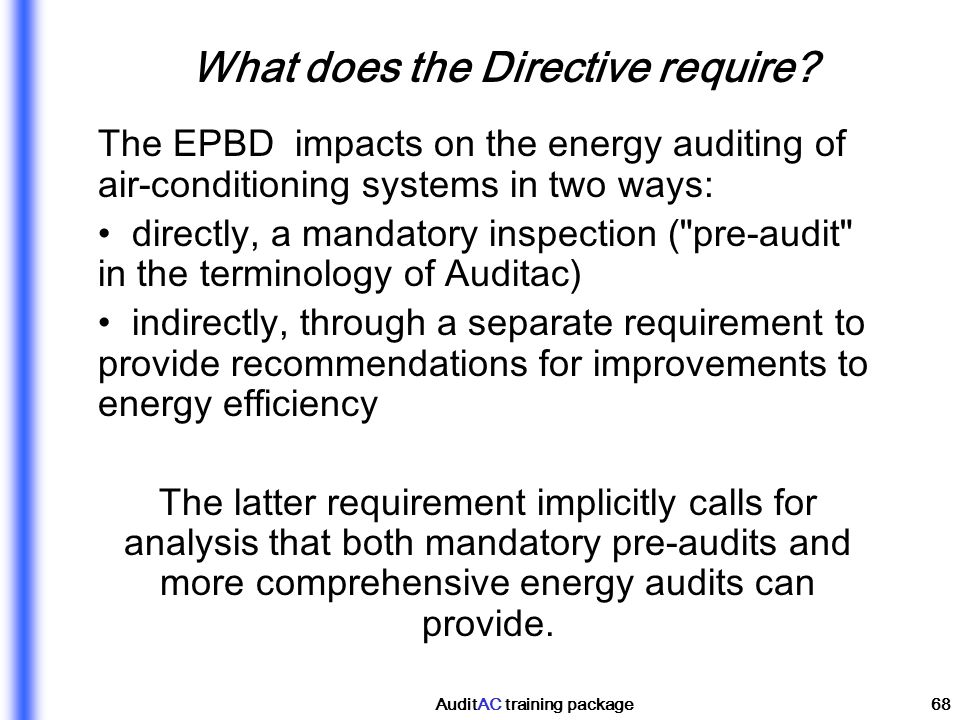 AuditAC training package68 What does the Directive require? The EPBD impacts on the energy auditing of air-conditioning systems in two ways: directly,