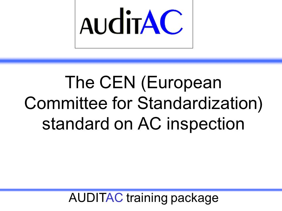 AUDITAC training package The CEN (European Committee for Standardization) standard on AC inspection
