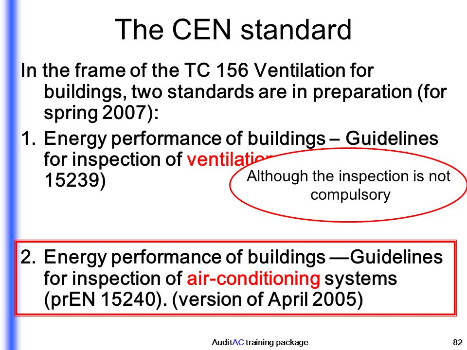 AuditAC training package82 The CEN standard In the frame of the TC 156 Ventilation for buildings, two standards are in preparation (for spring 2007):
