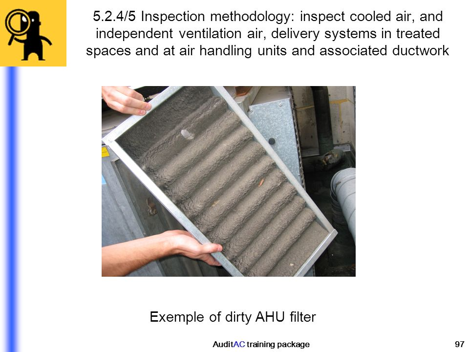 AuditAC training package97 Exemple of dirty AHU filter 5.2.4/5 Inspection methodology: inspect cooled air, and independent ventilation air, delivery s
