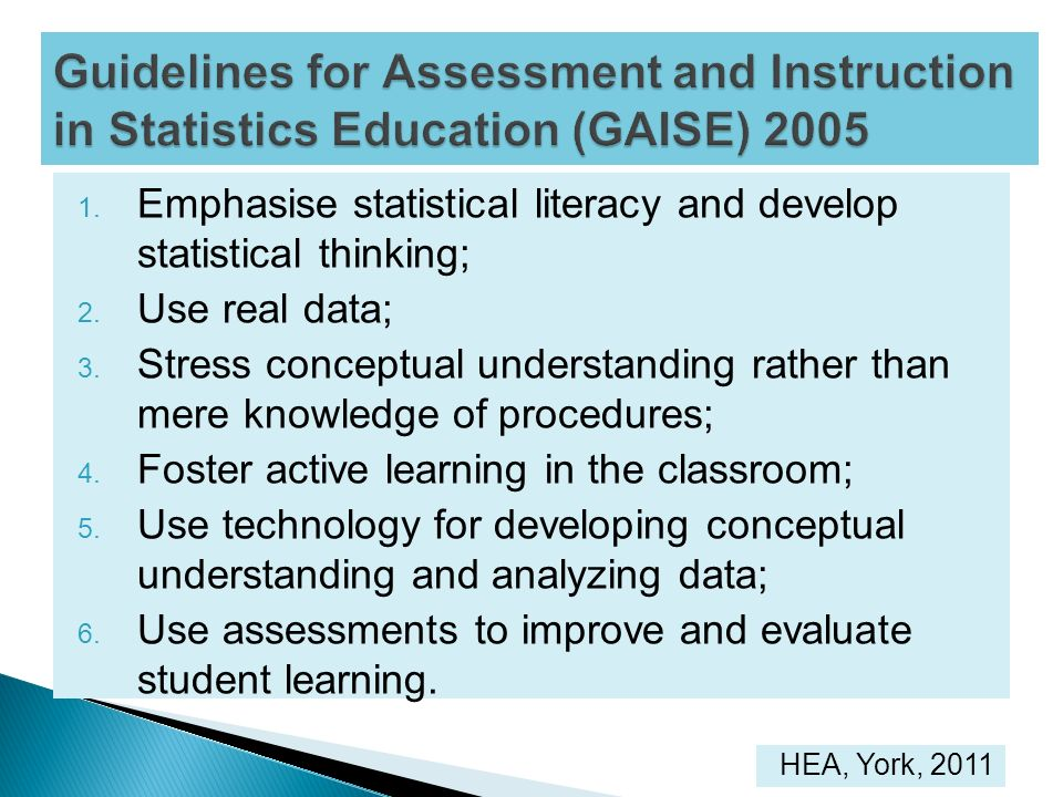 1. Emphasise statistical literacy and develop statistical thinking; 2. Use real data; 3. Stress conceptual understanding rather than mere knowledge of