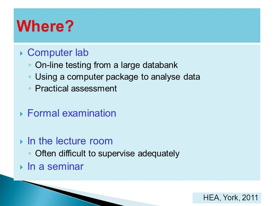 Computer lab On-line testing from a large databank Using a computer package to analyse data Practical assessment Formal examination In the lecture roo