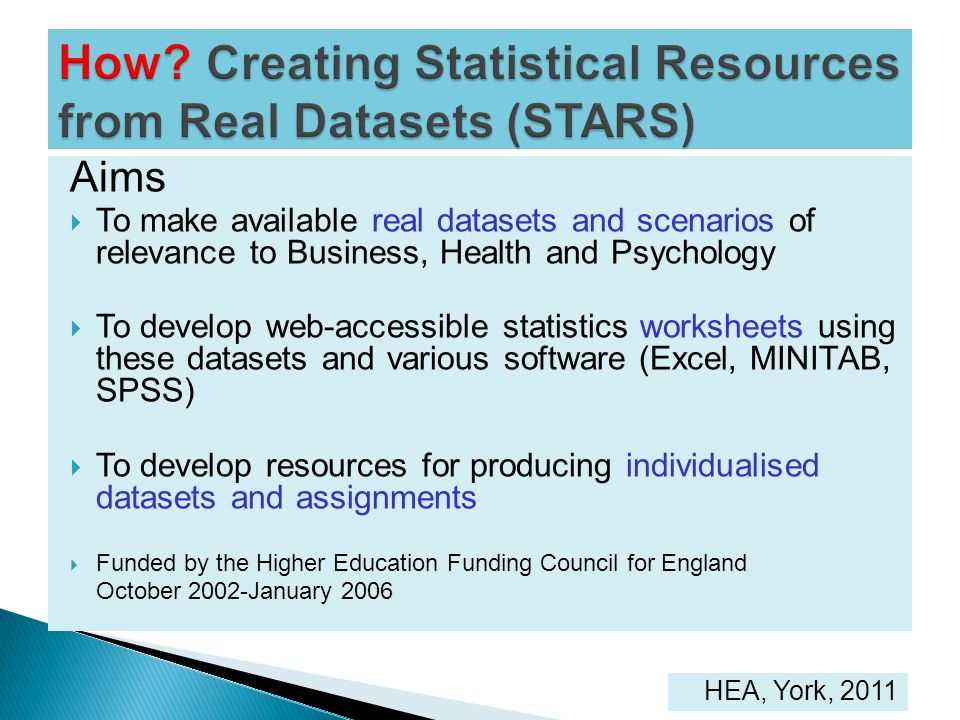 Aims To make available real datasets and scenarios of relevance to Business, Health and Psychology To develop web-accessible statistics worksheets usi