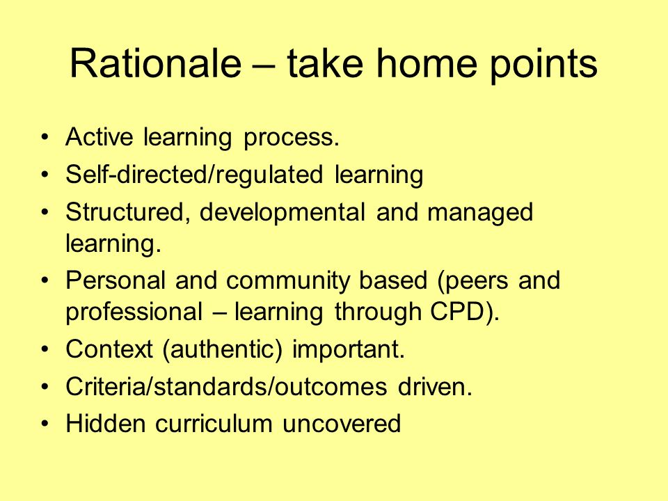 Rationale – take home points Active learning process. Self-directed/regulated learning Structured, developmental and managed learning. Personal and co