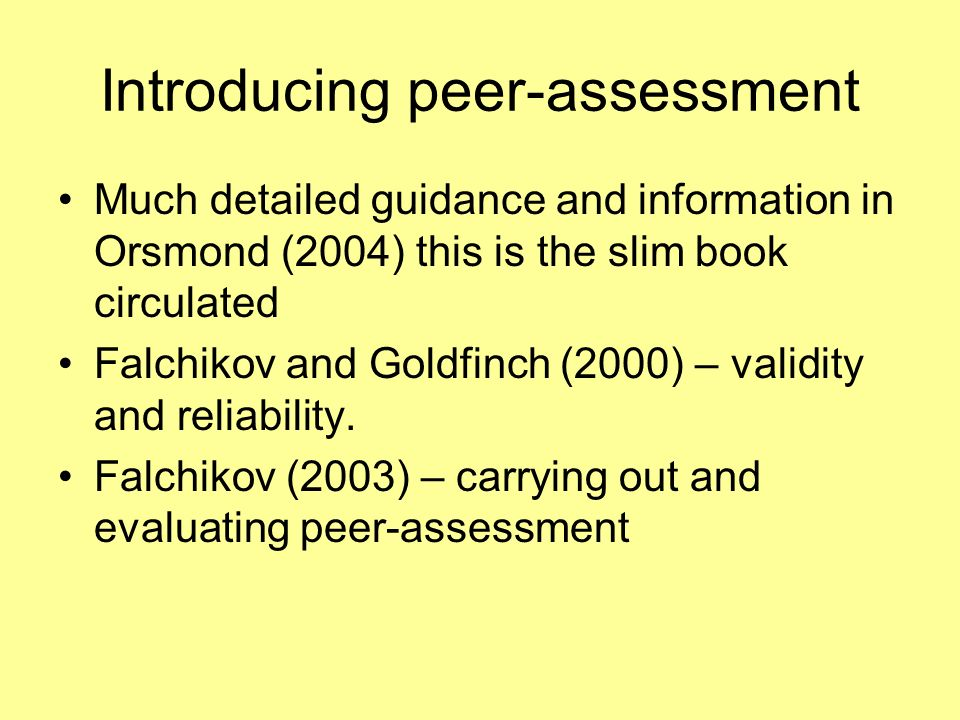 Introducing peer-assessment Much detailed guidance and information in Orsmond (2004) this is the slim book circulated Falchikov and Goldfinch (2000) –
