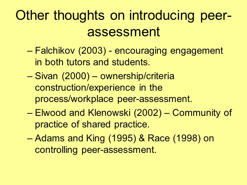 Other thoughts on introducing peer- assessment –Falchikov (2003) - encouraging engagement in both tutors and students. –Sivan (2000) – ownership/crite