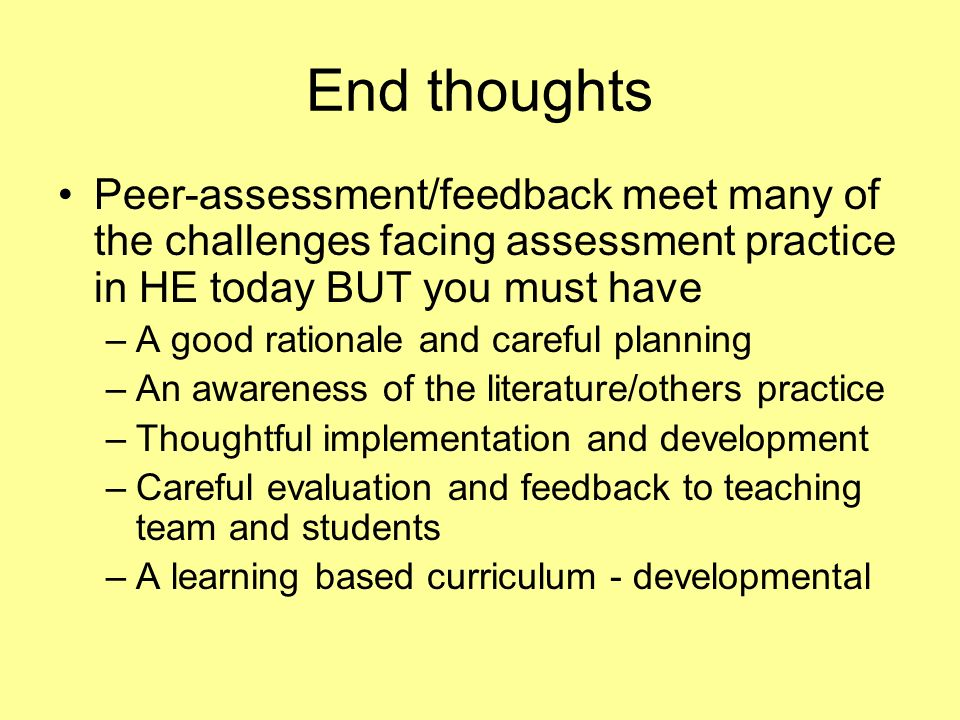 End thoughts Peer-assessment/feedback meet many of the challenges facing assessment practice in HE today BUT you must have –A good rationale and caref