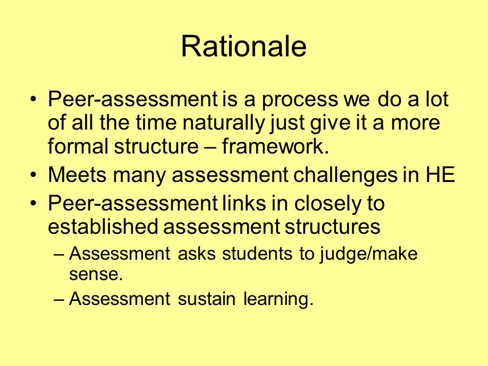 Rationale Peer-assessment is a process we do a lot of all the time naturally just give it a more formal structure – framework. Meets many assessment c