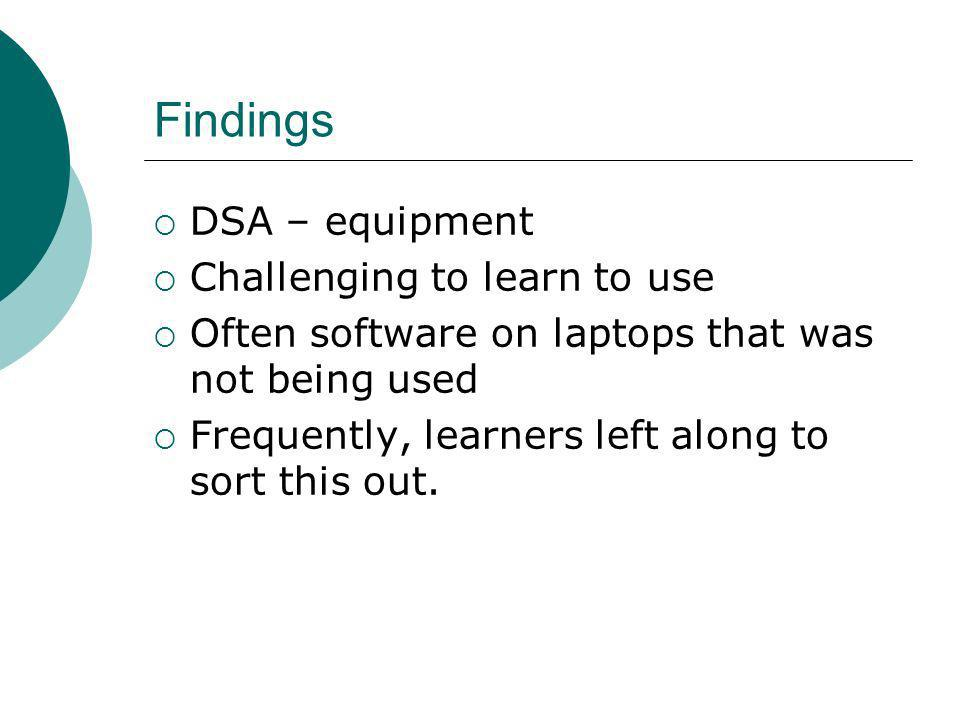 Findings DSA – equipment Challenging to learn to use Often software on laptops that was not being used Frequently, learners left along to sort this out.