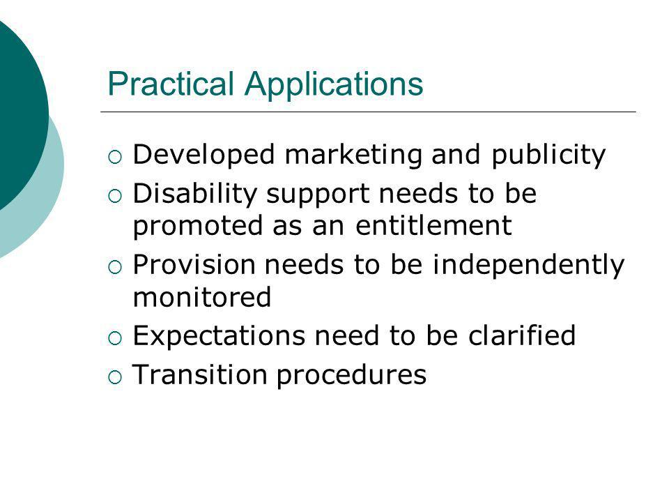 Practical Applications Developed marketing and publicity Disability support needs to be promoted as an entitlement Provision needs to be independently monitored Expectations need to be clarified Transition procedures