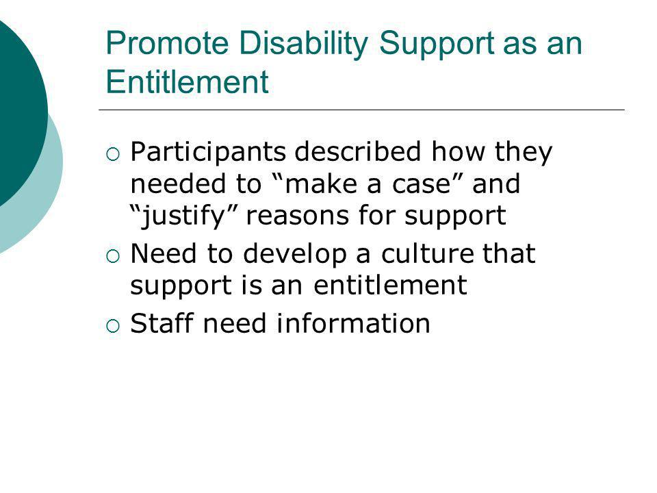 Promote Disability Support as an Entitlement Participants described how they needed to make a case and justify reasons for support Need to develop a culture that support is an entitlement Staff need information