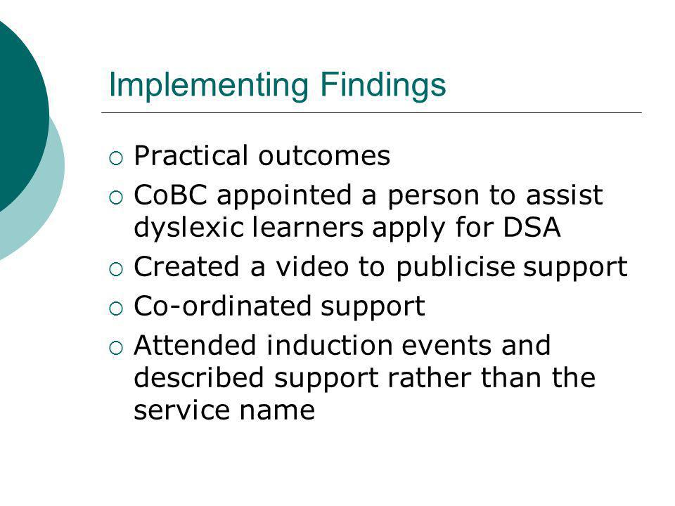 Implementing Findings Practical outcomes CoBC appointed a person to assist dyslexic learners apply for DSA Created a video to publicise support Co-ordinated support Attended induction events and described support rather than the service name
