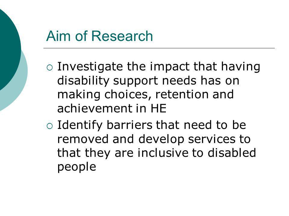 Aim of Research Investigate the impact that having disability support needs has on making choices, retention and achievement in HE Identify barriers that need to be removed and develop services to that they are inclusive to disabled people