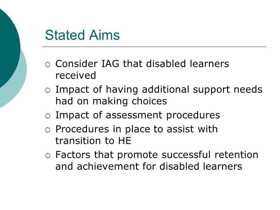 Stated Aims Consider IAG that disabled learners received Impact of having additional support needs had on making choices Impact of assessment procedures Procedures in place to assist with transition to HE Factors that promote successful retention and achievement for disabled learners