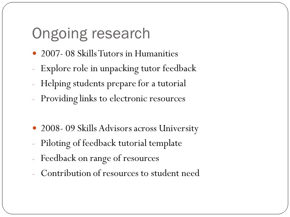 Ongoing research 2007- 08 Skills Tutors in Humanities - Explore role in unpacking tutor feedback - Helping students prepare for a tutorial - Providing links to electronic resources 2008- 09 Skills Advisors across University - Piloting of feedback tutorial template - Feedback on range of resources - Contribution of resources to student need