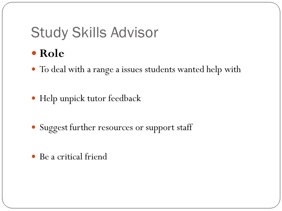 Study Skills Advisor Role To deal with a range a issues students wanted help with Help unpick tutor feedback Suggest further resources or support staff Be a critical friend