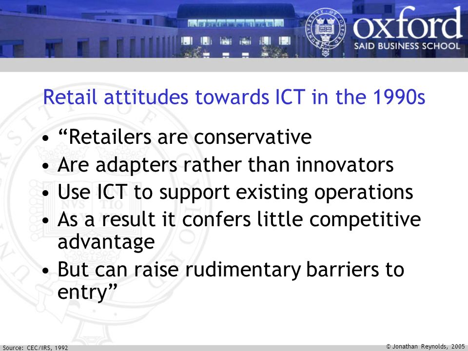 © Jonathan Reynolds, 2005 Retail attitudes towards ICT in the 1990s Retailers are conservative Are adapters rather than innovators Use ICT to support existing operations As a result it confers little competitive advantage But can raise rudimentary barriers to entry Source: CEC/IRS, 1992
