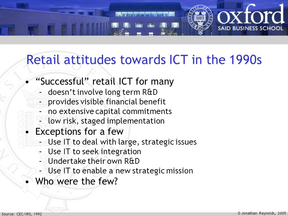 © Jonathan Reynolds, 2005 Retail attitudes towards ICT in the 1990s Successful retail ICT for many –doesnt involve long term R&D –provides visible financial benefit –no extensive capital commitments –low risk, staged implementation Exceptions for a few –Use IT to deal with large, strategic issues –Use IT to seek integration –Undertake their own R&D –Use IT to enable a new strategic mission Who were the few.