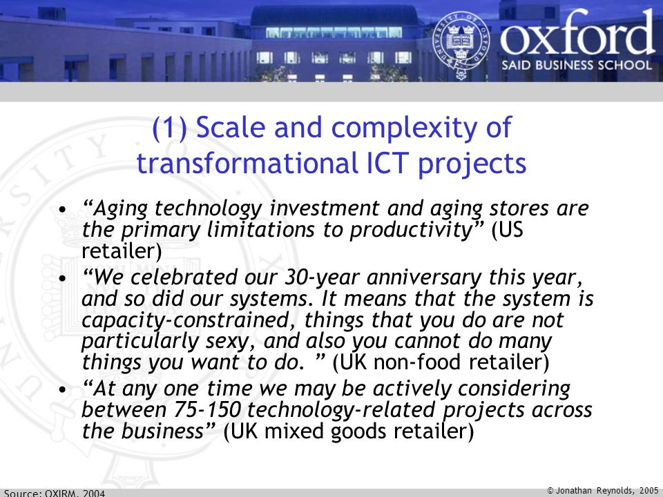 © Jonathan Reynolds, 2005 (1) Scale and complexity of transformational ICT projects Aging technology investment and aging stores are the primary limitations to productivity (US retailer) We celebrated our 30-year anniversary this year, and so did our systems.