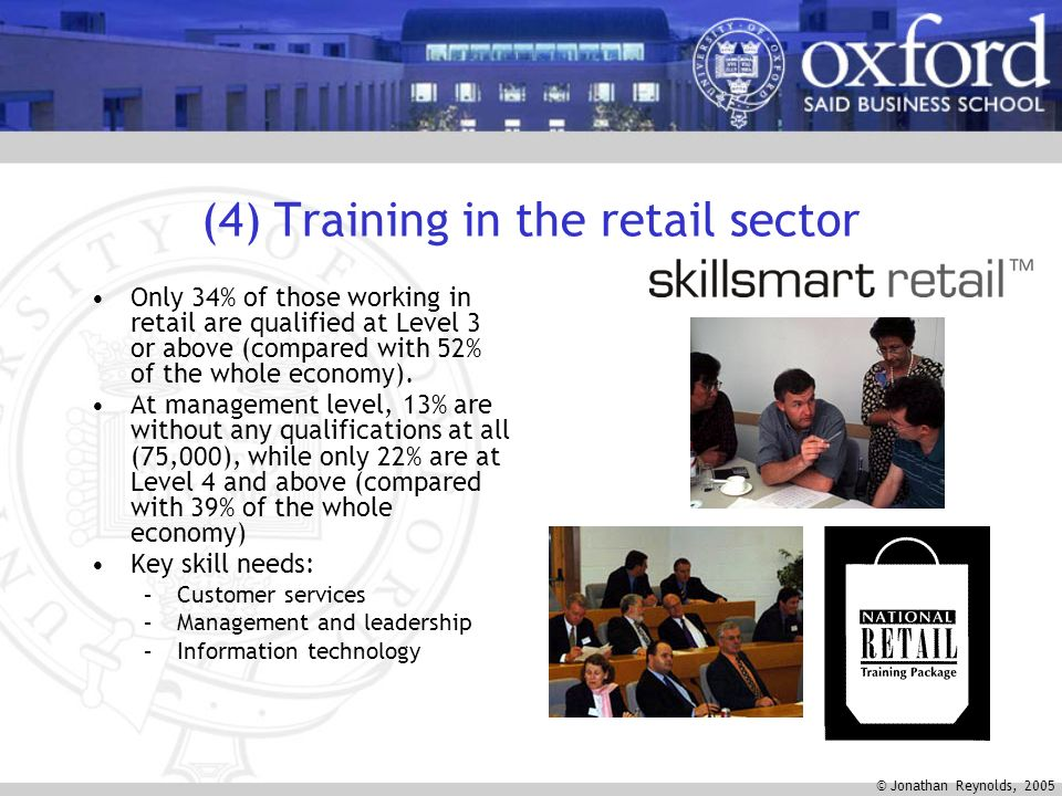 © Jonathan Reynolds, 2005 (4) Training in the retail sector Only 34% of those working in retail are qualified at Level 3 or above (compared with 52% of the whole economy).