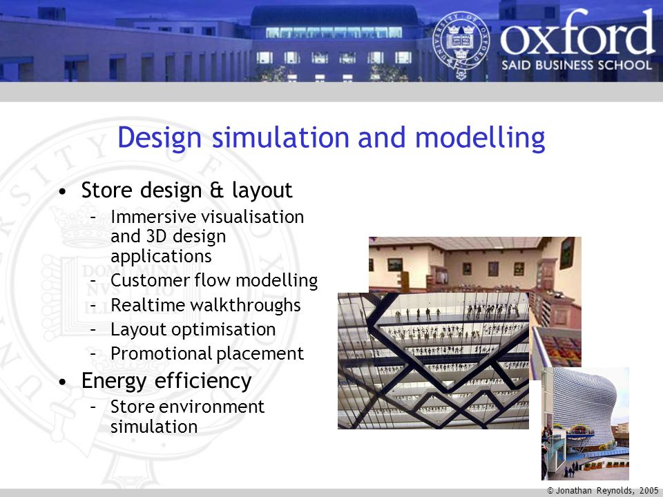 © Jonathan Reynolds, 2005 Design simulation and modelling Store design & layout –Immersive visualisation and 3D design applications –Customer flow modelling –Realtime walkthroughs –Layout optimisation –Promotional placement Energy efficiency –Store environment simulation