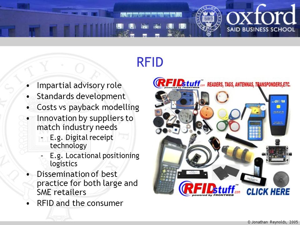 © Jonathan Reynolds, 2005 RFID Impartial advisory role Standards development Costs vs payback modelling Innovation by suppliers to match industry needs –E.g.