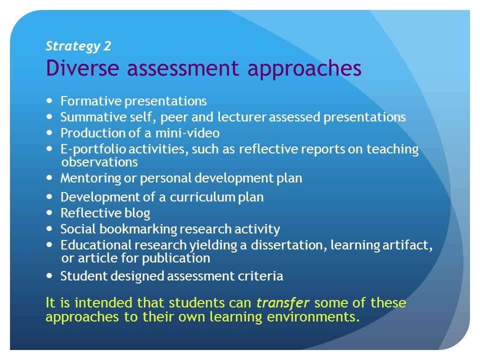 Strategy 2 Diverse assessment approaches Formative presentations Summative self, peer and lecturer assessed presentations Production of a mini-video E-portfolio activities, such as reflective reports on teaching observations Mentoring or personal development plan Development of a curriculum plan Reflective blog Social bookmarking research activity Educational research yielding a dissertation, learning artifact, or article for publication Student designed assessment criteria It is intended that students can transfer some of these approaches to their own learning environments.