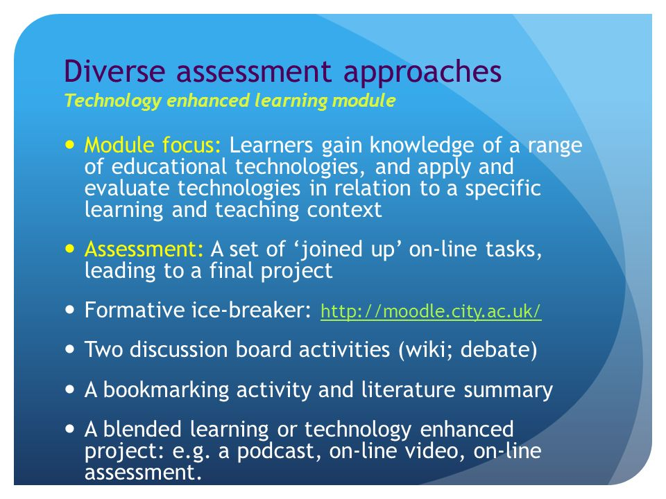 Diverse assessment approaches Technology enhanced learning module Module focus: Learners gain knowledge of a range of educational technologies, and apply and evaluate technologies in relation to a specific learning and teaching context Assessment: A set of joined up on-line tasks, leading to a final project Formative ice-breaker:     Two discussion board activities (wiki; debate) A bookmarking activity and literature summary A blended learning or technology enhanced project: e.g.