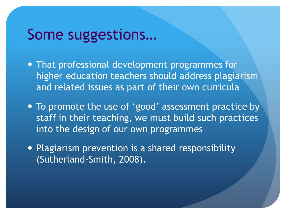 Some suggestions… That professional development programmes for higher education teachers should address plagiarism and related issues as part of their own curricula To promote the use of good assessment practice by staff in their teaching, we must build such practices into the design of our own programmes Plagiarism prevention is a shared responsibility (Sutherland-Smith, 2008).