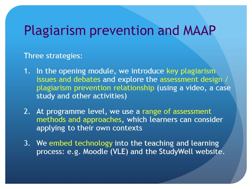 Plagiarism prevention and MAAP Three strategies: 1.In the opening module, we introduce key plagiarism issues and debates and explore the assessment design / plagiarism prevention relationship (using a video, a case study and other activities) 2.At programme level, we use a range of assessment methods and approaches, which learners can consider applying to their own contexts 3.We embed technology into the teaching and learning process: e.g.