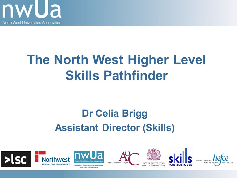 Dr Celia Brigg Assistant Director (Skills) The North West Higher Level Skills Pathfinder