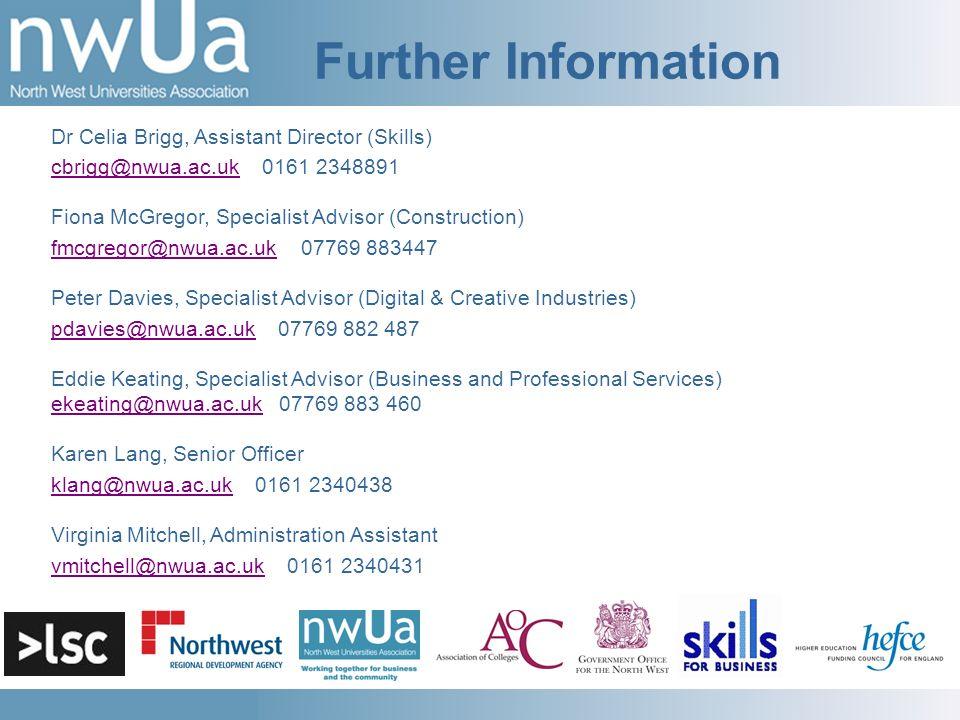 Further Information Dr Celia Brigg, Assistant Director (Skills) cbrigg@nwua.ac.ukcbrigg@nwua.ac.uk 0161 2348891 Fiona McGregor, Specialist Advisor (Construction) fmcgregor@nwua.ac.ukfmcgregor@nwua.ac.uk 07769 883447 Peter Davies, Specialist Advisor (Digital & Creative Industries) pdavies@nwua.ac.ukpdavies@nwua.ac.uk 07769 882 487 Eddie Keating, Specialist Advisor (Business and Professional Services) ekeating@nwua.ac.uk 07769 883 460 ekeating@nwua.ac.uk Karen Lang, Senior Officer klang@nwua.ac.ukklang@nwua.ac.uk 0161 2340438 Virginia Mitchell, Administration Assistant vmitchell@nwua.ac.ukvmitchell@nwua.ac.uk 0161 2340431