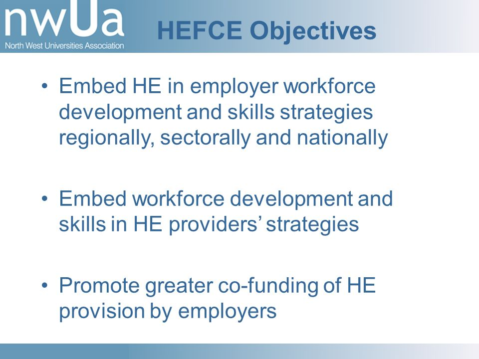 HEFCE Objectives Embed HE in employer workforce development and skills strategies regionally, sectorally and nationally Embed workforce development an
