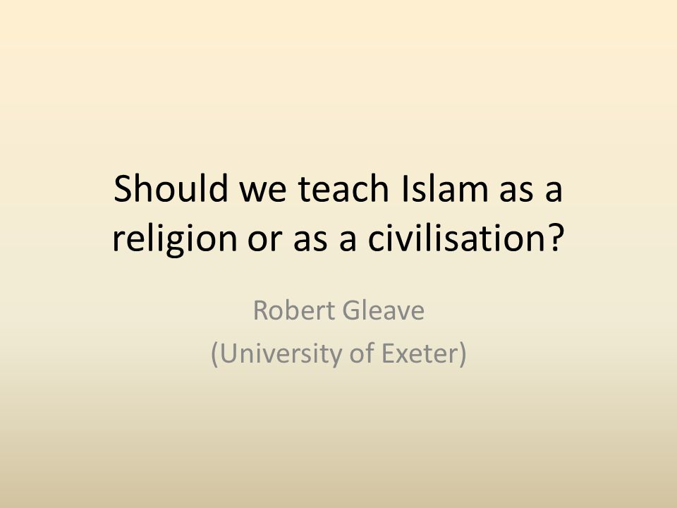 Should we teach Islam as a religion or as a civilisation Robert Gleave (University of Exeter)