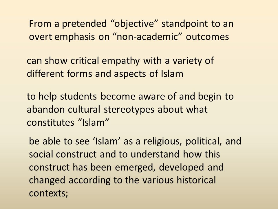 From a pretended objective standpoint to an overt emphasis on non-academic outcomes can show critical empathy with a variety of different forms and aspects of Islam to help students become aware of and begin to abandon cultural stereotypes about what constitutes Islam be able to see Islam as a religious, political, and social construct and to understand how this construct has been emerged, developed and changed according to the various historical contexts;