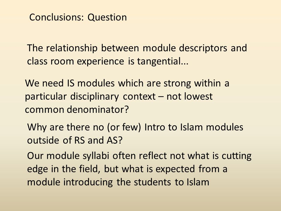 The relationship between module descriptors and class room experience is tangential... Conclusions: Question Our module syllabi often reflect not what