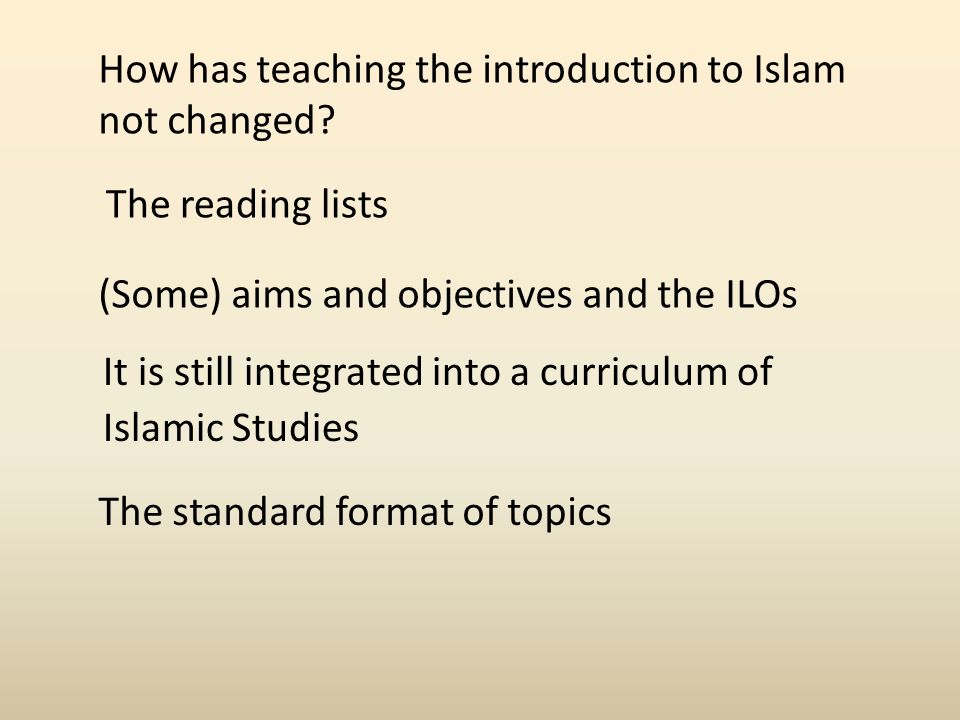 How has teaching the introduction to Islam not changed.