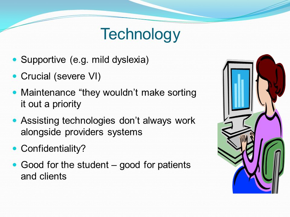 Technology Supportive (e.g. mild dyslexia) Crucial (severe VI) Maintenance they wouldnt make sorting it out a priority Assisting technologies dont alw