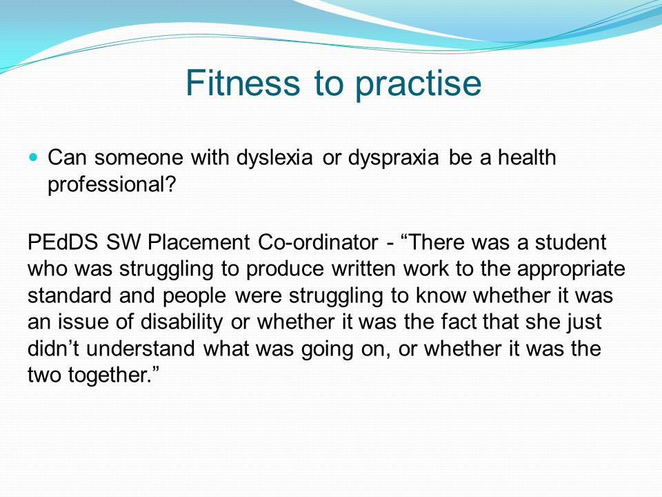 Fitness to practise Can someone with dyslexia or dyspraxia be a health professional? PEdDS SW Placement Co-ordinator - There was a student who was str