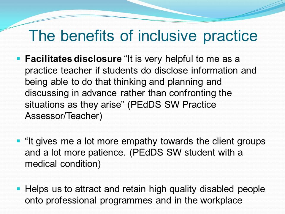The benefits of inclusive practice Facilitates disclosure It is very helpful to me as a practice teacher if students do disclose information and being