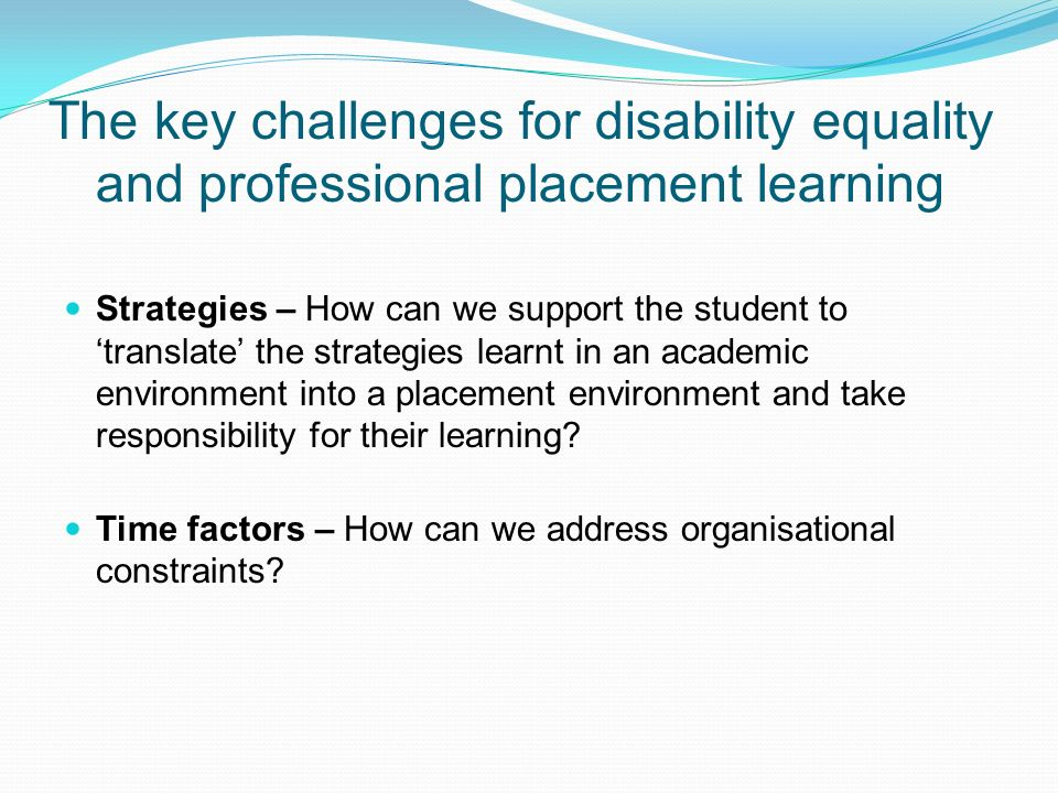 The key challenges for disability equality and professional placement learning Strategies – How can we support the student to translate the strategies