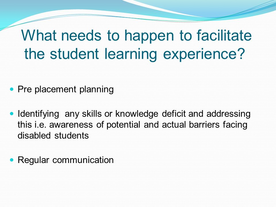 What needs to happen to facilitate the student learning experience? Pre placement planning Identifying any skills or knowledge deficit and addressing