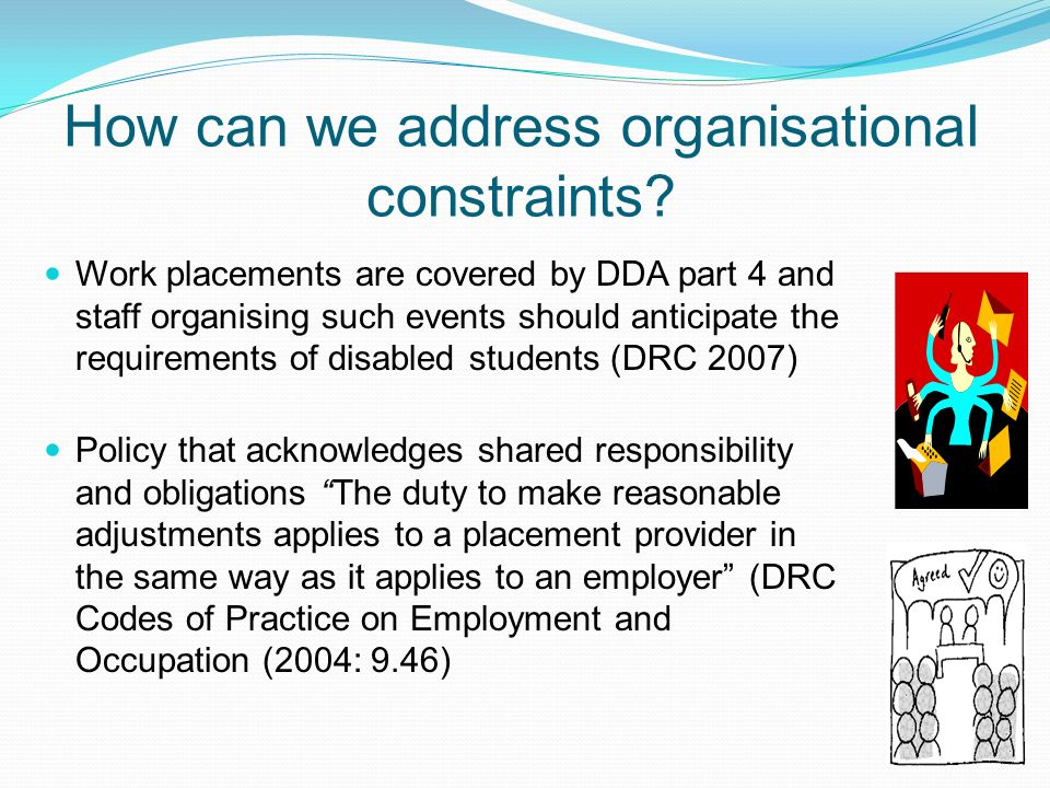 How can we address organisational constraints? Work placements are covered by DDA part 4 and staff organising such events should anticipate the requir